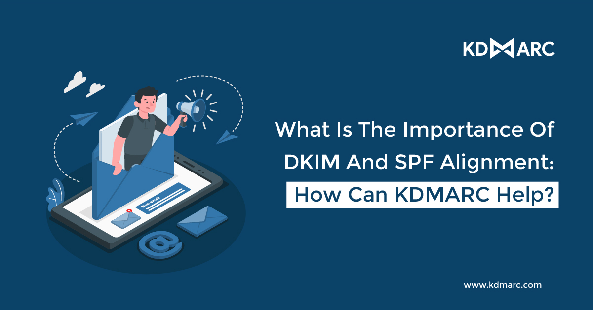 What is the importance of DKIM and SPF alignment: How can KDMARC help?